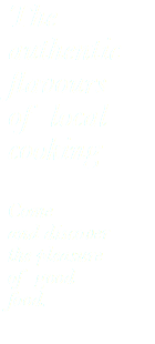 The authentic flavours of local cooking Come and discover the pleasure of good food.